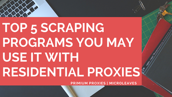 Top 5 scraping programs Use Residential Proxies