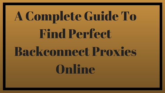 A Complete Guide To Find Perfect Backconnect Proxies Online