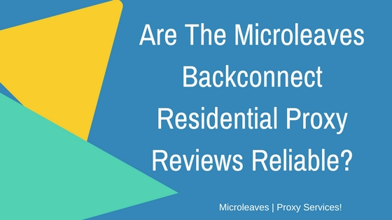 Are The Microleaves Backconnect Residential Proxy Reviews Reliable?