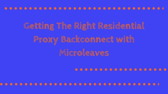 Getting The Right Residential Proxy Backconnect with Microleaves