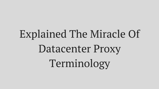 Explained The Miracle Of Datacenter Proxy Terminology