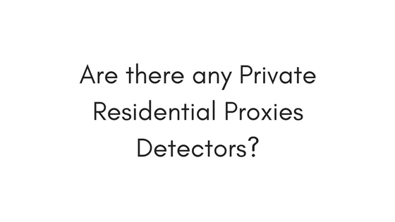 Are there any Private Residential Proxies Detectors?